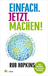 Rob Hopkins Einfach. Jetzt. Machen! © Oekom Verlag 12,95 Euro ISBN: 978-3-86581-458-6